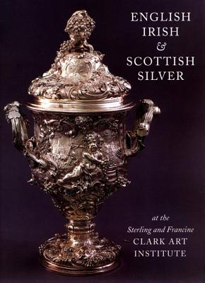 English, Irish, & Scottish Silver: At the Sterling and Francine Clark Art Institute - Wees, Beth Carver