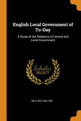 English Local Government of To-Day: A Study of the Relations of Central and Local Government - Maltbie, Milo Roy