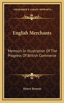 English Merchants: Memoirs in Illustration of the Progress of British Commerce - Bourne, Henry