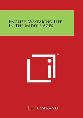 English Wayfaring Life in the Middle Ages - Jusserand, J J