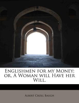 Englishmen for My Money; or, A Woman Will Have Her Will. - Baugh, Albert Croll