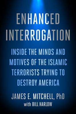 Enhanced Interrogation: Inside the Minds and Motives of the Islamic Terrorists Trying to Destroy America - Mitchell, James E, and Harlow, Bill