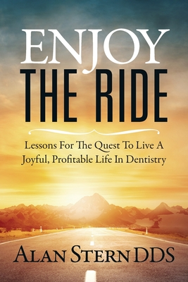 Enjoy the Ride: Lessons for the Quest to Live a Joyful, Profitable Life in Dentistry - Stern, Alan