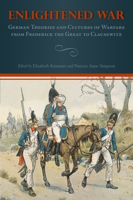 Enlightened War: German Theories and Cultures of Warfare from Frederick the Great to Clausewitz - Krimmer, Elisabeth (Editor), and Simpson, Patricia Anne (Editor)