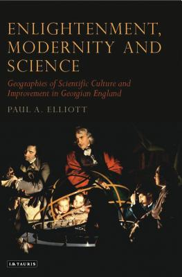 Enlightenment, Modernity and Science: Geographies of Scientific Culture and Improvement in Georgian England - Elliott, Paul A