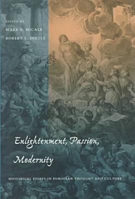 Enlightenment, Passion, Modernity: Historical Essays in European Thought and Culture - Micale, Mark S. (Editor), and Dietle, Robert L. (Editor)