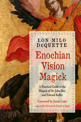 Enochian Vision Magick: A Practical Guide to the Magick of Dr. John Dee and Edward Kelley - DuQuette, Lon Milo, and Louv, Jason (Foreword by)