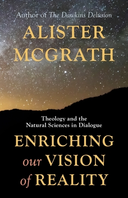 Enriching Our Vision of Reality: Theology and the Natural Sciences in Dialogue - McGrath, Alister