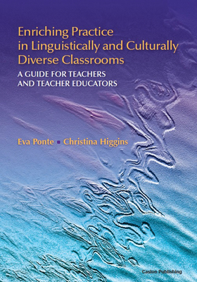 Enriching Practice in Linguistically and Culturally Diverse Classrooms: A Guide for Teachers and Teacher Educators - Ponte, Eva, and Higgins, Christina