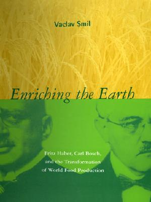 Enriching the Earth: Fritz Haber, Carl Bosch, and the Transformation of World Food Production - Smil, Vaclav