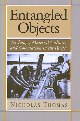 Entangled Objects: Exchange, Material Culture, and Colonialism in the Pacific - Thomas, Nicholas