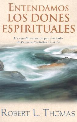 Entendamos los Dones Espirituales: Un Estudio Versiculo Por Versiculo de Primera Corintios 12 al 14 - Thomas, Robert