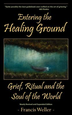 Entering the Healing Ground: Grief, Ritual and the Soul of the World - Weller, Francis