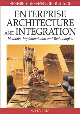 Enterprise Architecture and Integration: Methods, Implementation, and Technologies - Lam, Wing Hong