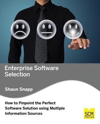 Enterprise Software Selection: How to Pinpoint the Perfect Software Solution Using Multiple Information Sources - Snapp, Shaun