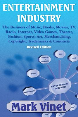 Entertainment Industry: The Business of Music, Books, Movies, Tv, Radio, Internet, Video Games, Theater, Fashion, Sports, Art, Merchandising, Copyright, Trademarks & Contracts: Revised Edition - Vinet, Mark