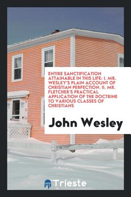 Entire Sanctification Attainable in This Life: I. Mr. Wesley's Plain Account of Christian Perfection. II. Mr. Fletcher's Practical Application of the Doctrine to Various Classes of Christians - Wesley, John