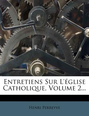 Entretiens Sur L'Eglise Catholique, Volume 2... - Perreyve, Henri