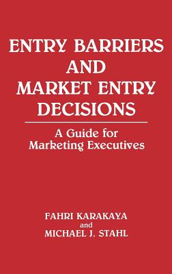 Entry Barriers and Market Entry Decisions: A Guide for Marketing Executives - Karakaya, Fahri, and Stahl, Michael J, Dr., DC