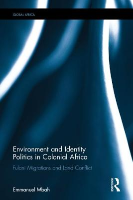 Environment and Identity Politics in Colonial Africa: Fulani Migrations and Land Conflict - Mbah, Emmanuel M.