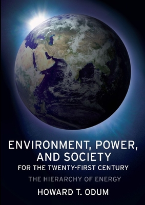 Environment, Power, and Society for the Twenty-First Century: The Hierarchy of Energy - Odum, Howard T, Professor
