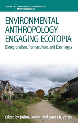 Environmental Anthropology Engaging Ecotopia: Bioregionalism, Permaculture, and Ecovillages - Lockyer, Joshua (Editor), and Veteto, James R (Editor)