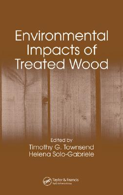 Environmental Impacts of Treated Wood - Townsend, Timothy G (Editor), and Solo-Gabriele, Helena (Editor)