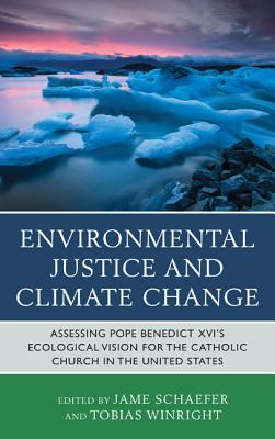Environmental Justice and Climate Change: Assessing Pope Benedict XVI's Ecological Vision for the Catholic Church in the United States - Schaefer, Jame (Editor)