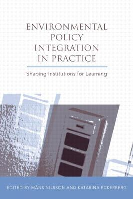 Environmental Policy Integration in Practice: Shaping Institutions for Learning - Nilsson, Mans (Editor), and Eckerberg, Katarina (Editor)