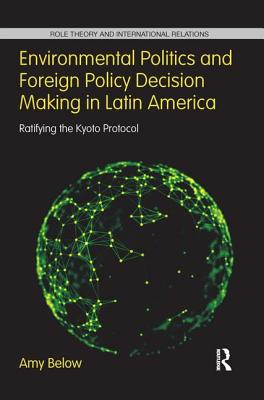 Environmental Politics and Foreign Policy Decision Making in Latin America: Ratifying the Kyoto Protocol - Below, Amy