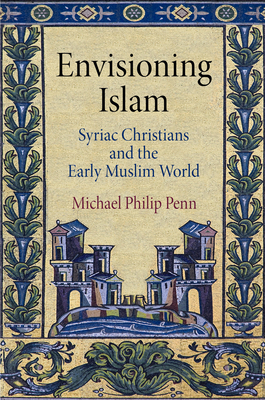 Envisioning Islam: Syriac Christians and the Early Muslim World - Penn, Michael Philip