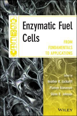 Enzymatic Fuel Cells: From Fundamentals to Applications - Luckarift, Heather R. (Editorial board member), and Atanassov, Plamen B. (Editor), and Johnson, Glenn R (Editor)