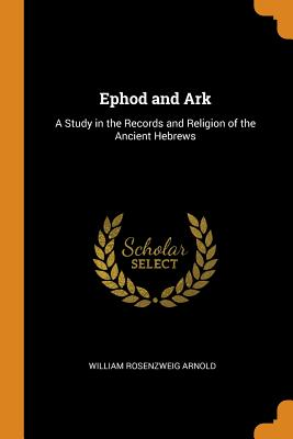 Ephod and Ark: A Study in the Records and Religion of the Ancient Hebrews - Arnold, William Rosenzweig