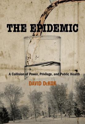 Epidemic: A Collision of Power, Privilege, and Public Health - DeKok, David