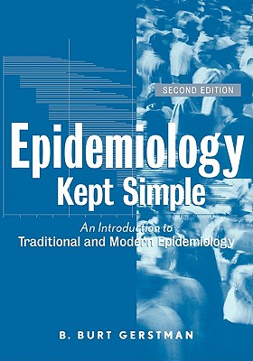 Epidemiology Kept Simple: An Introduction to Classic and Modern Epidemiology - Gerstman, B Burt