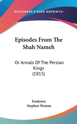 Episodes from the Shah Nameh: Or Annals of the Persian Kings (1815) - Ferdowsi, and Weston, Stephen