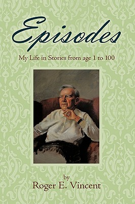 Episodes: My Life in Stories from Age 1 to 100 - Vincent, Roger E.