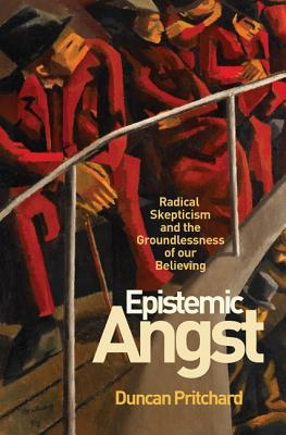 Epistemic Angst: Radical Skepticism and the Groundlessness of Our Believing - Pritchard, Duncan