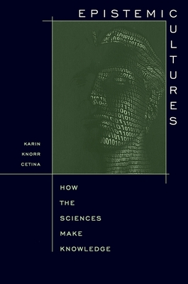Epistemic Cultures: How the Sciences Make Knowledge - Cetina, Karin Knorr, and Knorr-Cetina, K, and Knorr Cetina, Karin