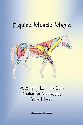 Equine Muscle Magic: A Simple, Easy-To-Use Guide for Massaging Your Horse. - Jackie Nairn, Nairn