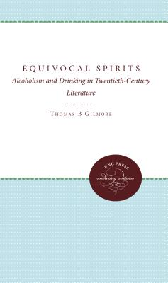 Equivocal Spirits: Alcoholism and Drinking in Twentieth-Century Literature - Gilmore, Thomas B