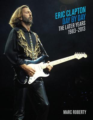 Eric Clapton, Day by Day: The Later Years, 1983-2013 - Roberty, Marc
