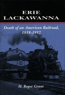 Erie Lackawanna: The Death of an American Railroad, 1938-1992 - Grant, H Roger