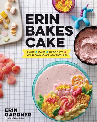 Erin Bakes Cake: Make + Bake + Decorate = Your Own Cake Adventure!: A Baking Book - Gardner, Erin
