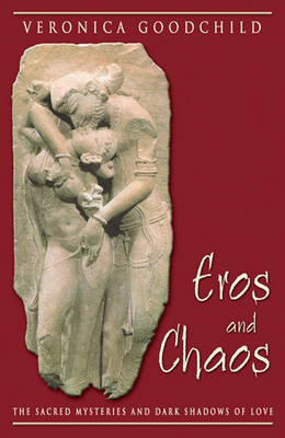 Eros and Chaos: The Sacred Mysteries and Dark Shadows of Love - Goodchild, Veronica