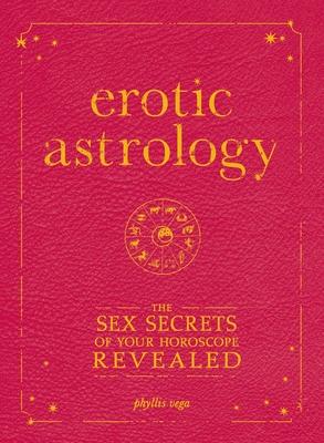 Erotic Astrology: The Sex Secrets of Your Horoscope Revealed - Vega, Phyllis
