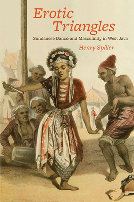 Erotic Triangles: Sundanese Dance and Masculinity in West Java - Spiller, Henry