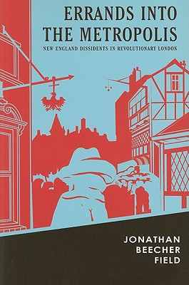 Errands Into the Metropolis: New England Dissidents in Revolutionary London - Field, Jonathan Beecher