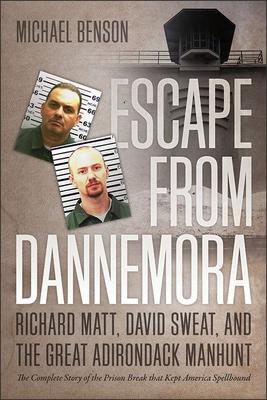 Escape from Dannemora: Richard Matt, David Sweat, and the Great Adirondack Manhunt - Benson, Michael