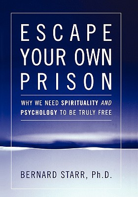 Escape Your Own Prison: Why We Need Spirituality and Psychology to Be Truly Free - Starr, Bernard